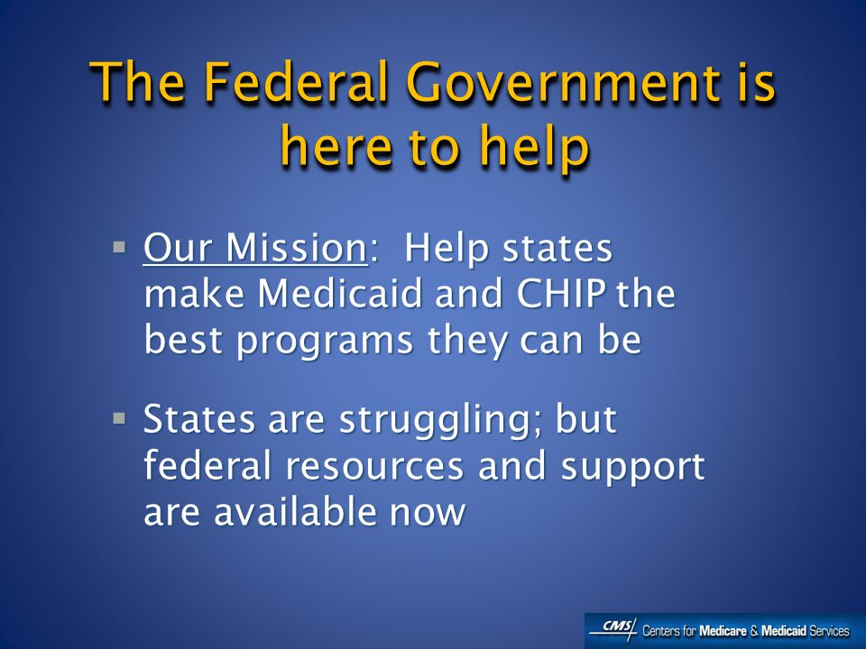 The Federal Government is here to help Our Mission: Help states make Medicaid and CHIP the best programs they can be Our Mission: Help states make Medicaid and CHIP the best programs they can be States are struggling; but federal resources and support are available now States are struggling; but federal resources and support are available now