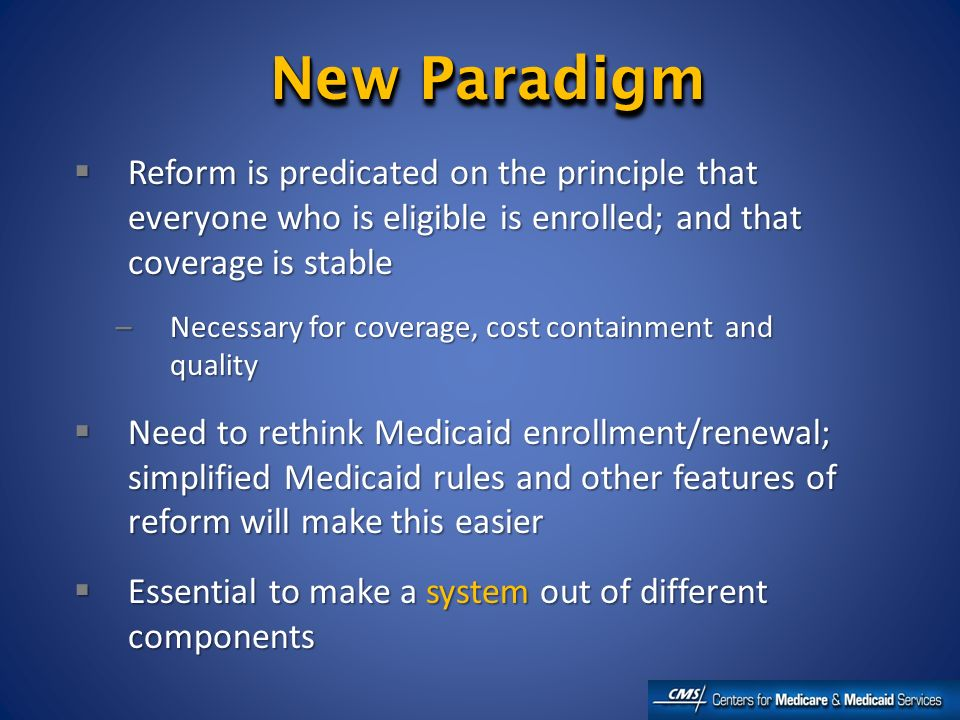 New Paradigm Reform is predicated on the principle that everyone who is eligible is enrolled; and that coverage is stable Reform is predicated on the principle that everyone who is eligible is enrolled; and that coverage is stable –Necessary for coverage, cost containment and quality Need to rethink Medicaid enrollment/renewal; simplified Medicaid rules and other features of reform will make this easier Need to rethink Medicaid enrollment/renewal; simplified Medicaid rules and other features of reform will make this easier Essential to make a system out of different components Essential to make a system out of different components