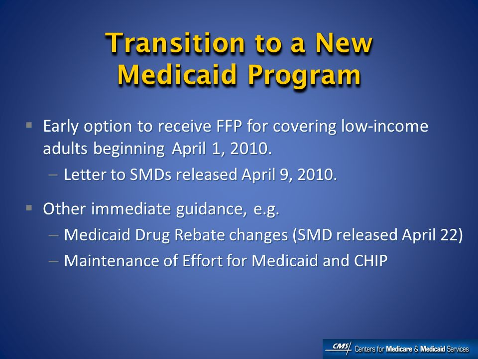 Transition to a New Medicaid Program Early option to receive FFP for covering low-income adults beginning April 1, 2010.