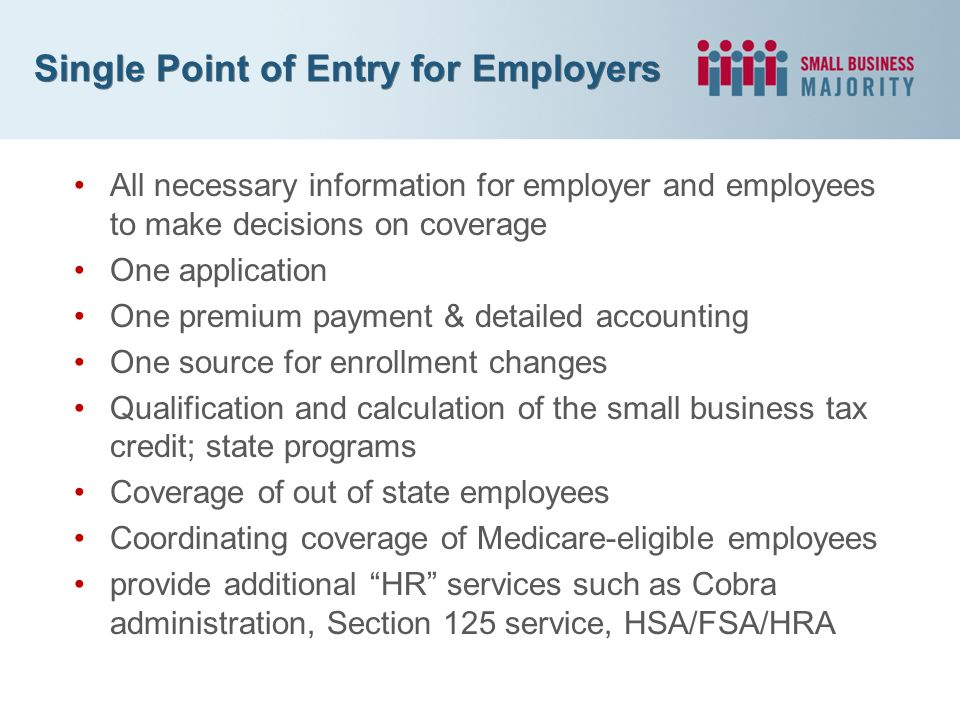 Single Point of Entry for Employers All necessary information for employer and employees to make decisions on coverage One application One premium payment & detailed accounting One source for enrollment changes Qualification and calculation of the small business tax credit; state programs Coverage of out of state employees Coordinating coverage of Medicare-eligible employees provide additional HR services such as Cobra administration, Section 125 service, HSA/FSA/HRA