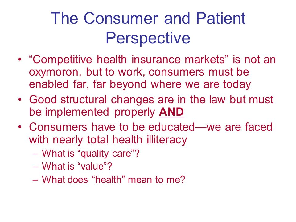 The Consumer and Patient Perspective Competitive health insurance markets is not an oxymoron, but to work, consumers must be enabled far, far beyond where we are today Good structural changes are in the law but must be implemented properly AND Consumers have to be educatedwe are faced with nearly total health illiteracy –What is quality care.
