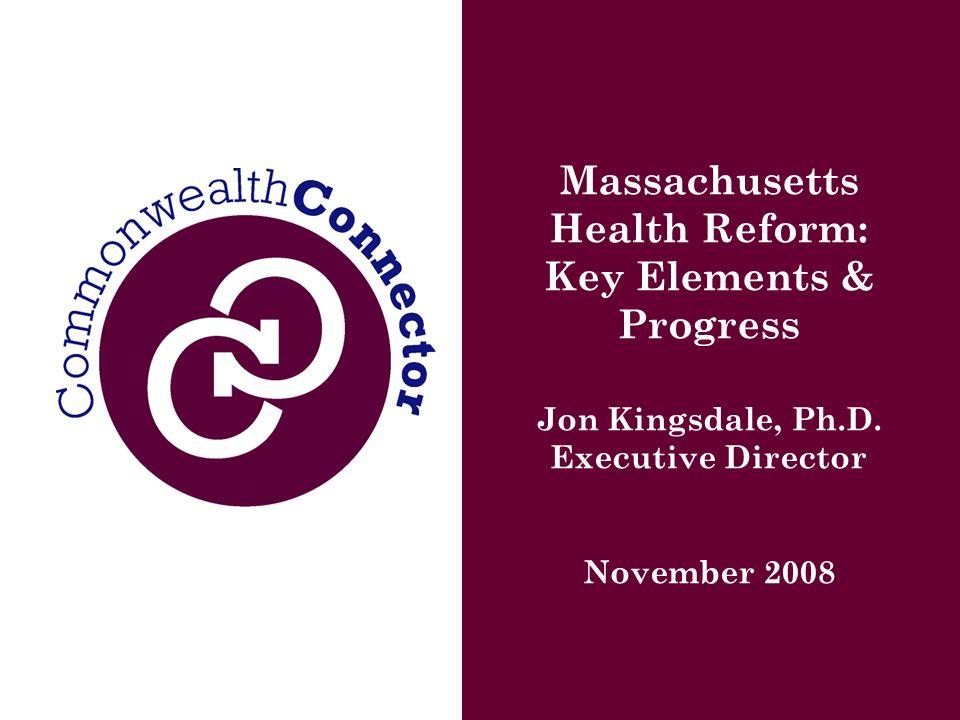 Massachusetts Health Reform: Key Elements & Progress Jon Kingsdale, Ph.D.
