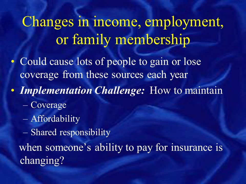 Changes in income, employment, or family membership Could cause lots of people to gain or lose coverage from these sources each year Implementation Challenge: How to maintain –Coverage –Affordability –Shared responsibility when someones ability to pay for insurance is changing?