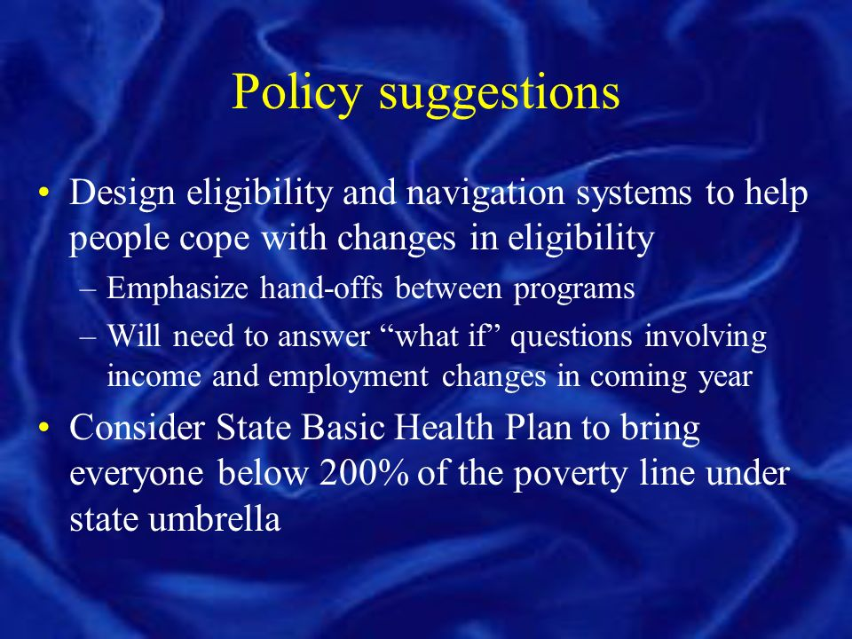 Policy suggestions Design eligibility and navigation systems to help people cope with changes in eligibility –Emphasize hand-offs between programs –Will need to answer what if questions involving income and employment changes in coming year Consider State Basic Health Plan to bring everyone below 200% of the poverty line under state umbrella