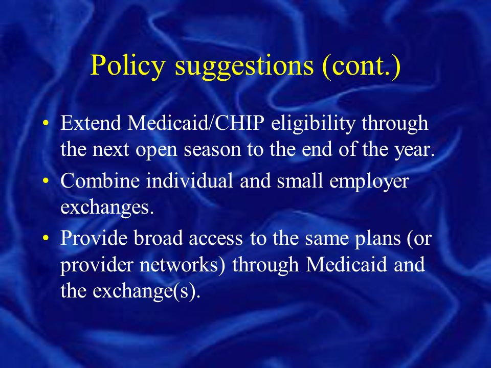 Policy suggestions (cont.) Extend Medicaid/CHIP eligibility through the next open season to the end of the year.