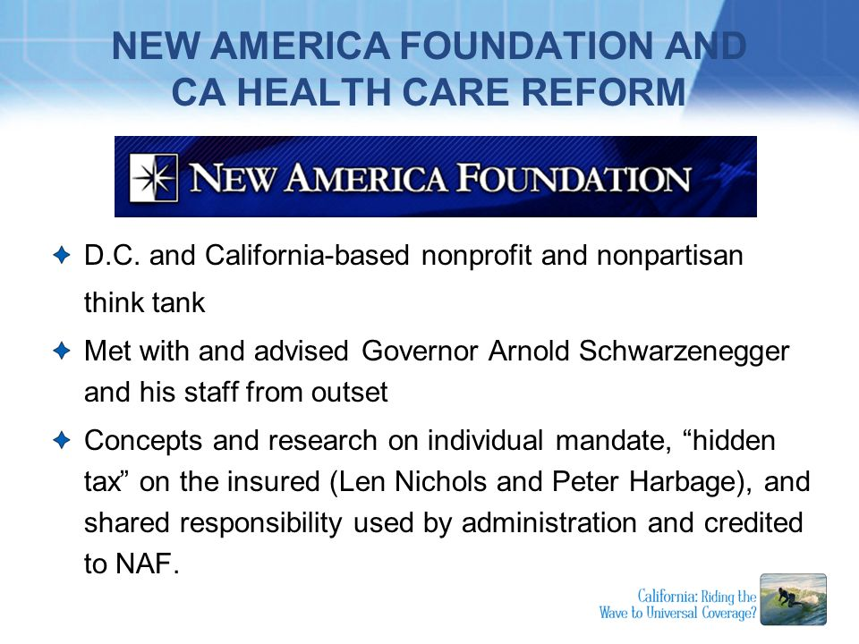 NEW AMERICA FOUNDATION AND CA HEALTH CARE REFORM D.C. and California-based nonprofit and nonpartisan think tank Met with and advised Governor Arnold S