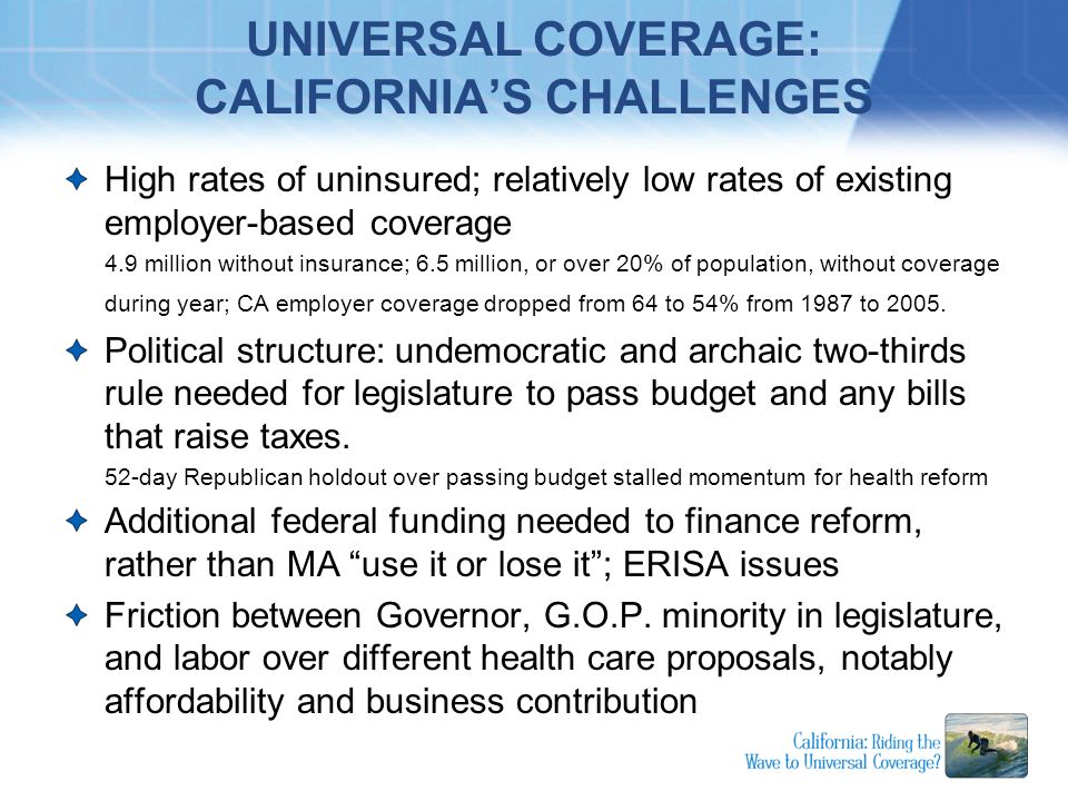 UNIVERSAL COVERAGE: CALIFORNIAS CHALLENGES High rates of uninsured; relatively low rates of existing employer-based coverage 4.9 million without insur