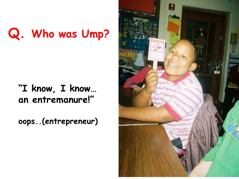 Q. Who was Ump I know, I know… an entremanure! oops..(entrepreneur)