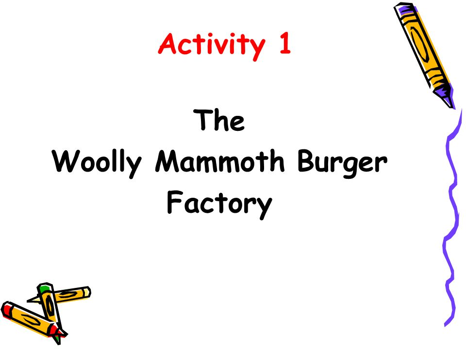 Activity 1 The Woolly Mammoth Burger Factory