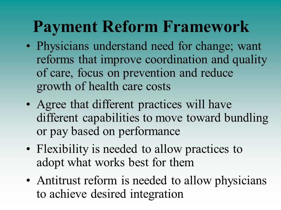 Payment Reform Framework Physicians understand need for change; want reforms that improve coordination and quality of care, focus on prevention and reduce growth of health care costs Agree that different practices will have different capabilities to move toward bundling or pay based on performance Flexibility is needed to allow practices to adopt what works best for them Antitrust reform is needed to allow physicians to achieve desired integration