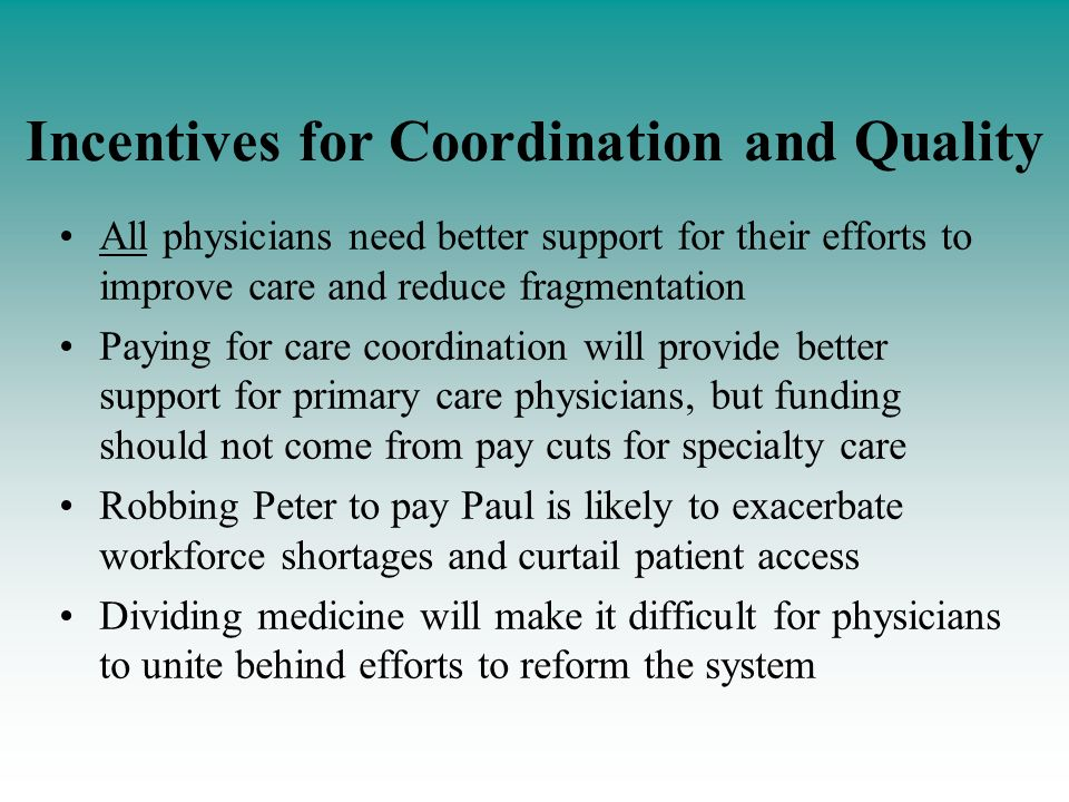 Incentives for Coordination and Quality All physicians need better support for their efforts to improve care and reduce fragmentation Paying for care coordination will provide better support for primary care physicians, but funding should not come from pay cuts for specialty care Robbing Peter to pay Paul is likely to exacerbate workforce shortages and curtail patient access Dividing medicine will make it difficult for physicians to unite behind efforts to reform the system