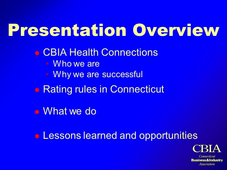 Presentation Overview l CBIA Health Connections Who we are Why we are successful l Rating rules in Connecticut l What we do l Lessons learned and opportunities