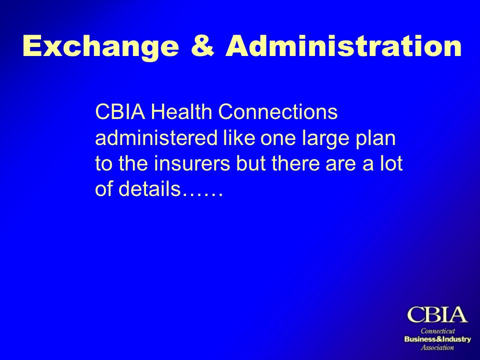 Exchange & Administration CBIA Health Connections administered like one large plan to the insurers but there are a lot of details……