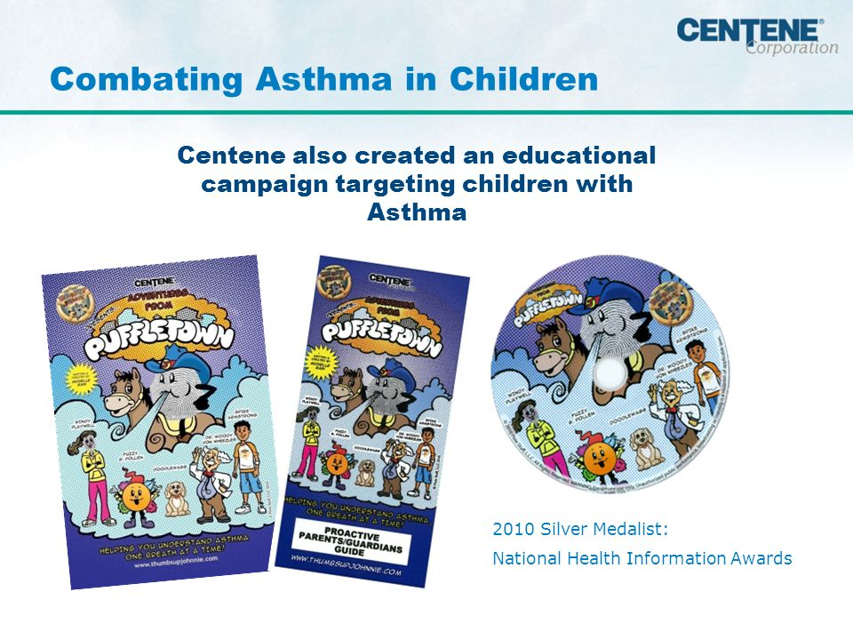 Centene also created an educational campaign targeting children with Asthma Combating Asthma in Children 2010 Silver Medalist: National Health Information Awards