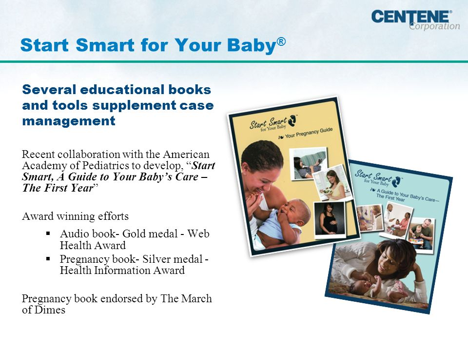 Several educational books and tools supplement case management Recent collaboration with the American Academy of Pediatrics to develop, Start Smart, A Guide to Your Babys Care – The First Year Award winning efforts Audio book- Gold medal - Web Health Award Pregnancy book- Silver medal - Health Information Award Pregnancy book endorsed by The March of Dimes Start Smart for Your Baby ®