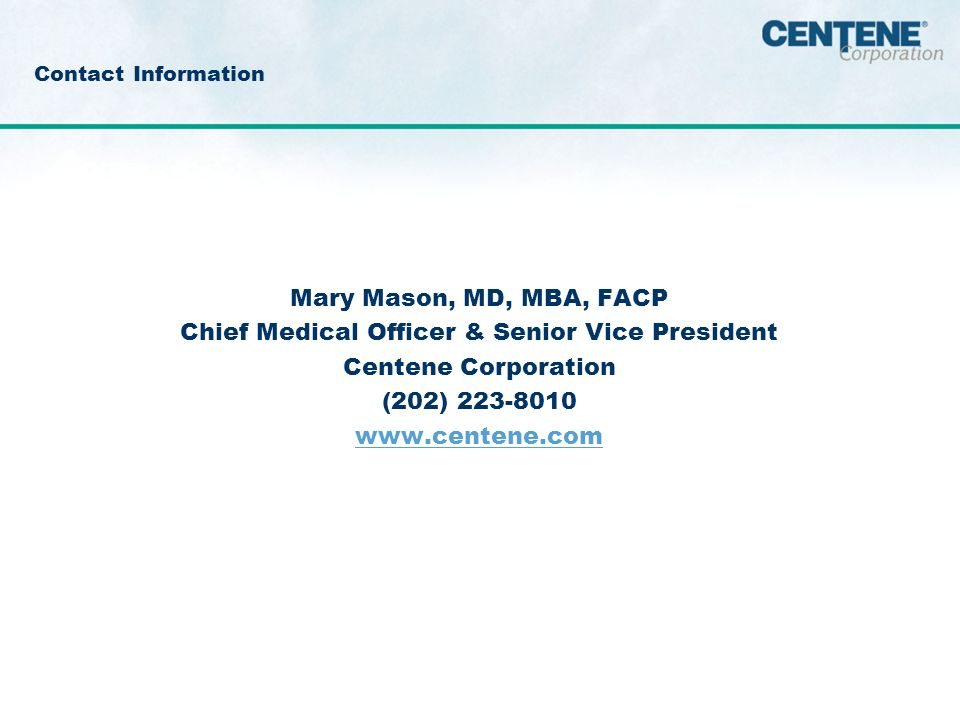 Contact Information Mary Mason, MD, MBA, FACP Chief Medical Officer & Senior Vice President Centene Corporation (202)