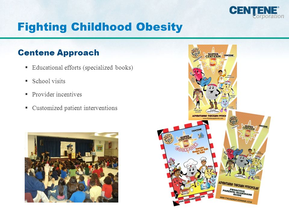 Centene Approach Educational efforts (specialized books) School visits Provider incentives Customized patient interventions Fighting Childhood Obesity