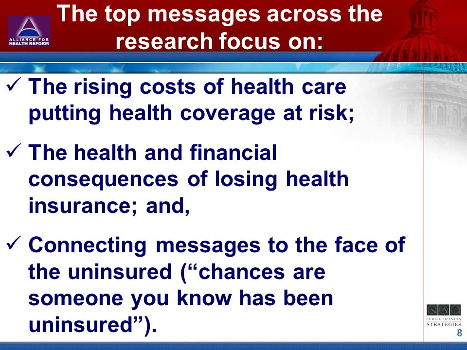 8 The top messages across the research focus on: The rising costs of health care putting health coverage at risk; The health and financial consequences of losing health insurance; and, Connecting messages to the face of the uninsured (chances are someone you know has been uninsured).