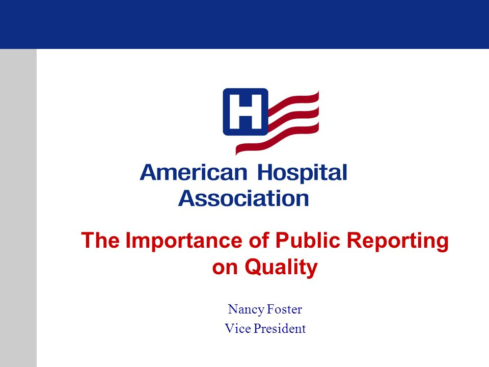 The Importance of Public Reporting on Quality Nancy Foster Vice President