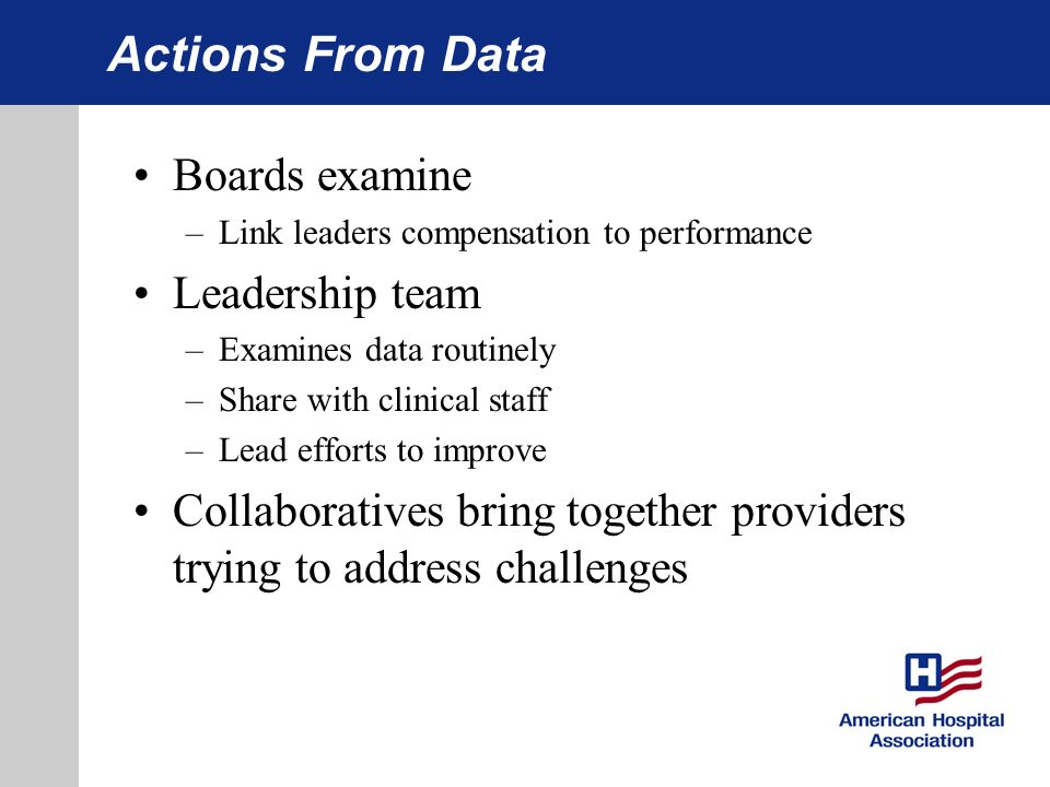 Actions From Data Boards examine –Link leaders compensation to performance Leadership team –Examines data routinely –Share with clinical staff –Lead efforts to improve Collaboratives bring together providers trying to address challenges