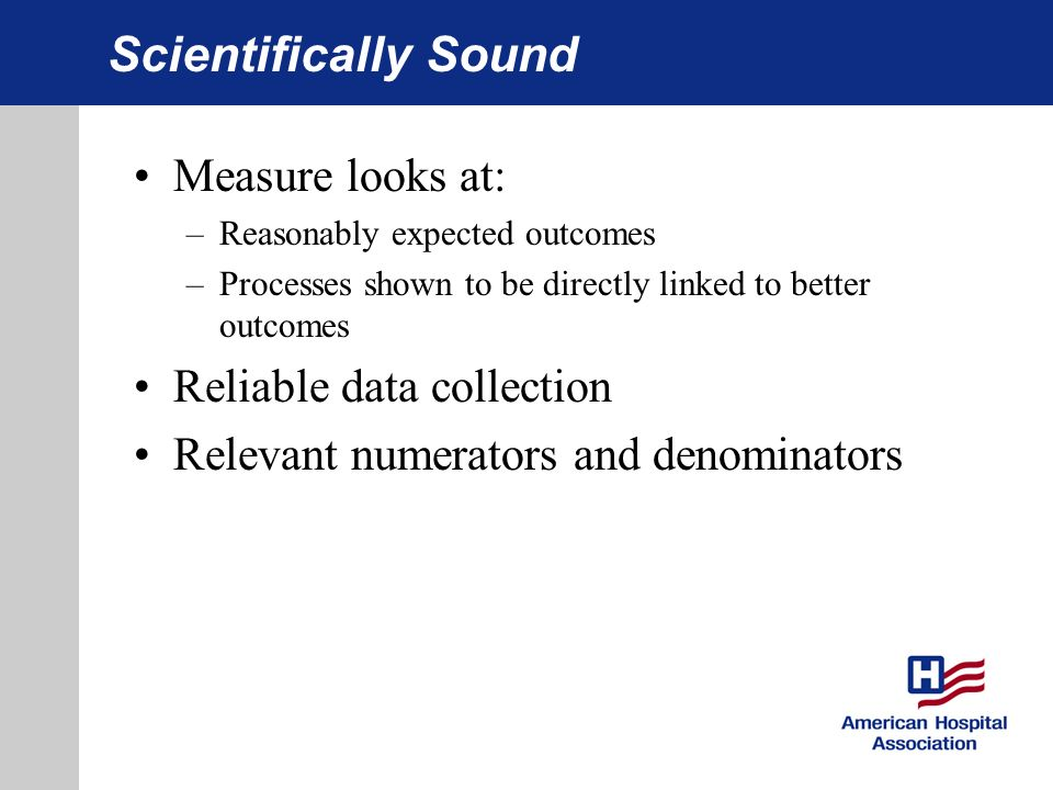 Scientifically Sound Measure looks at: –Reasonably expected outcomes –Processes shown to be directly linked to better outcomes Reliable data collection Relevant numerators and denominators