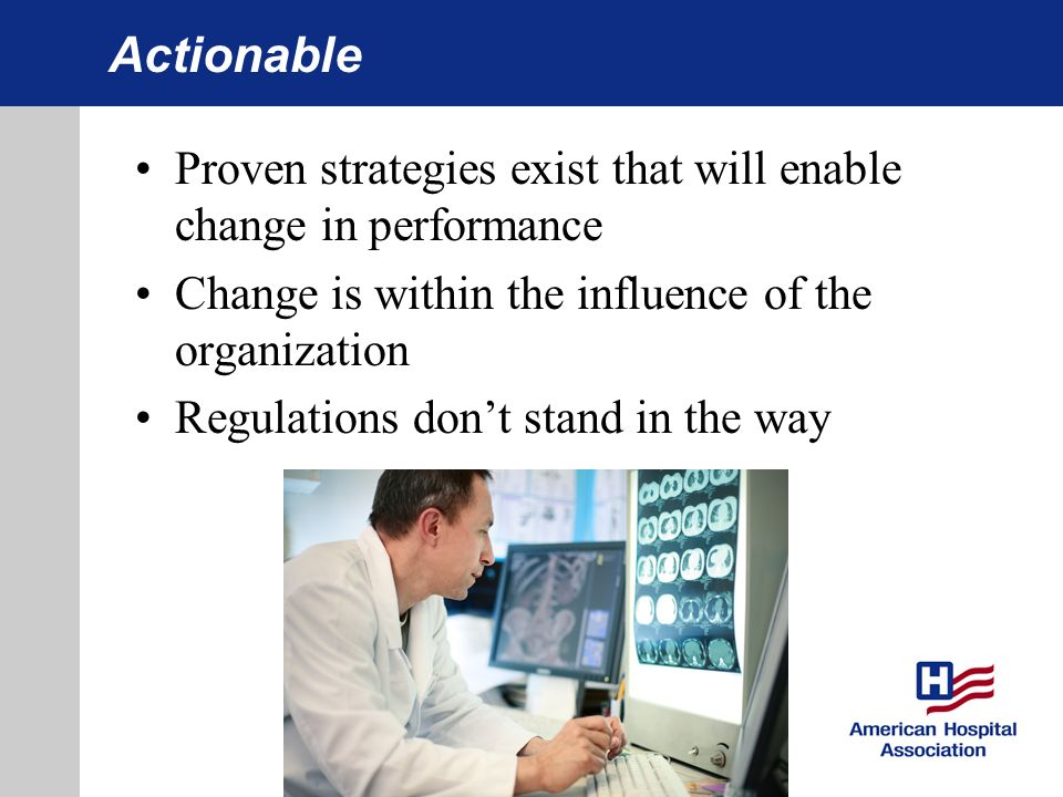 Actionable Proven strategies exist that will enable change in performance Change is within the influence of the organization Regulations dont stand in the way