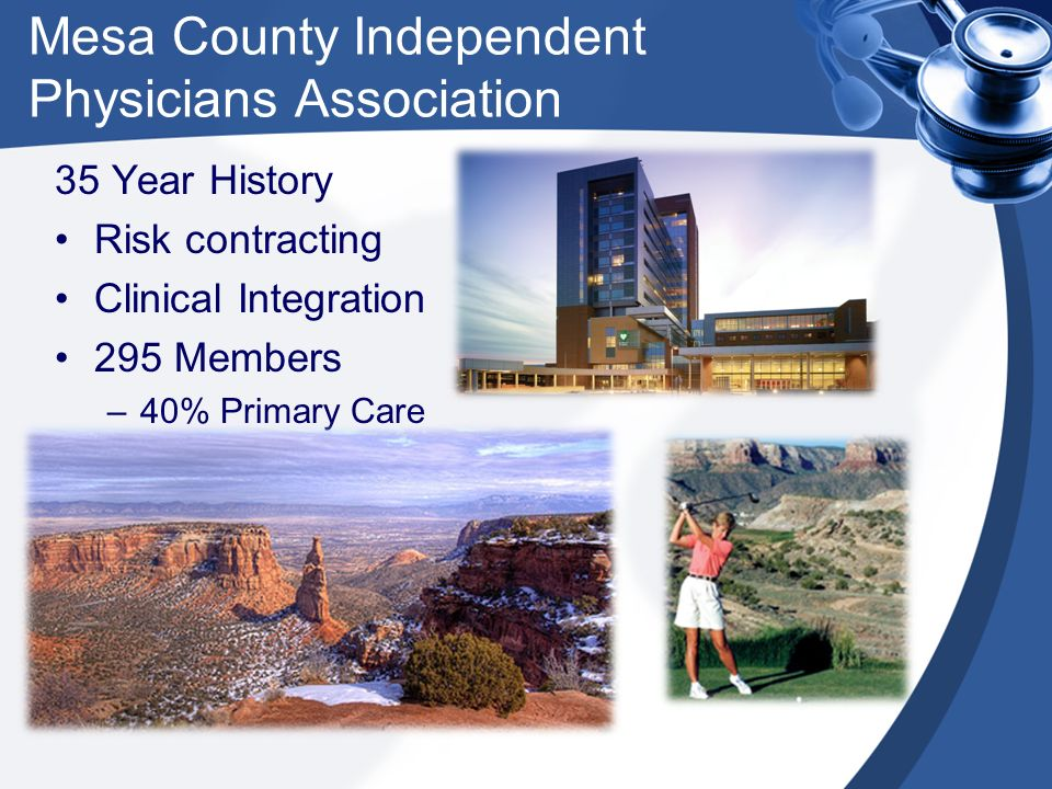 Mesa County Physicians IPA Lines of business: HMO Private Pay (Commercial) Medicaid (ASO Contract) Medicare (Cost Contract) Dual Eligible (Medi/Medi) CHP+ HCO PPO Self-funded Initial claims paid net of a withhold: 15% of allowed for HMO, Medicare, HCO-PPO plans 15% of allowed RMHP Medicaid fee schedule 0% of allowed for HCO-self funded plans Withholds released on a profit-sharing formula: MCPIPA/RMHP share 55 / 45 in first ~$9 million Balance shared at 80 / 20 until full W/H returned