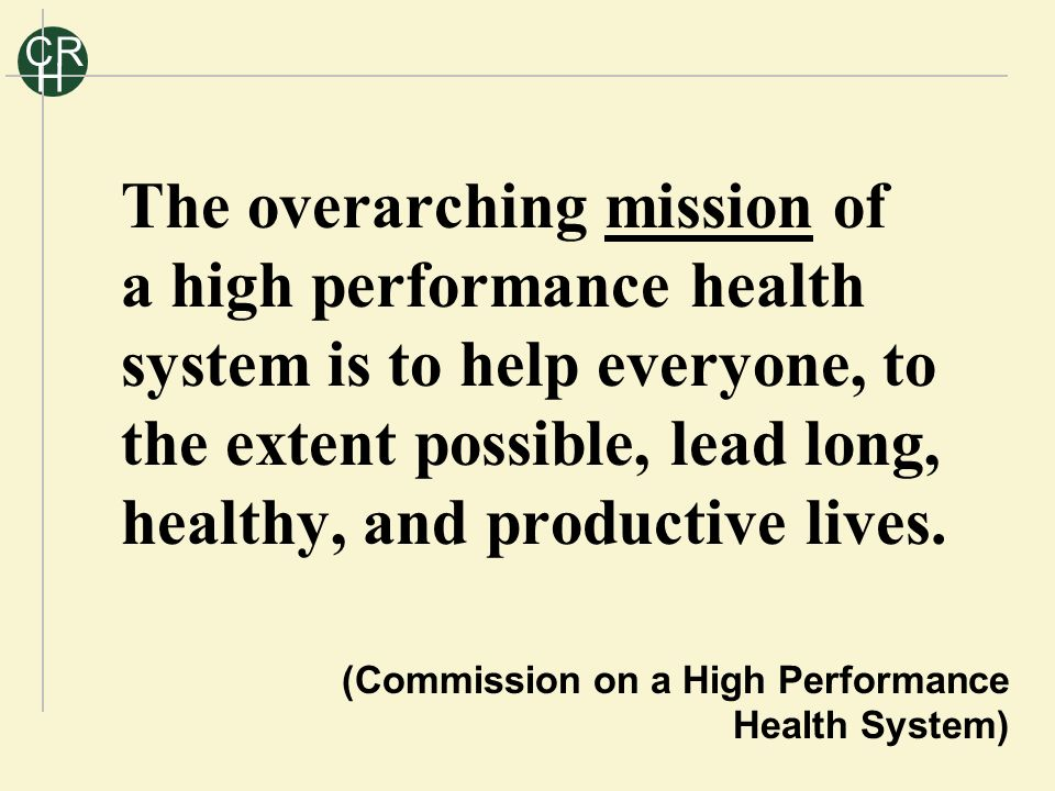 R C H The overarching mission of a high performance health system is to help everyone, to the extent possible, lead long, healthy, and productive lives.