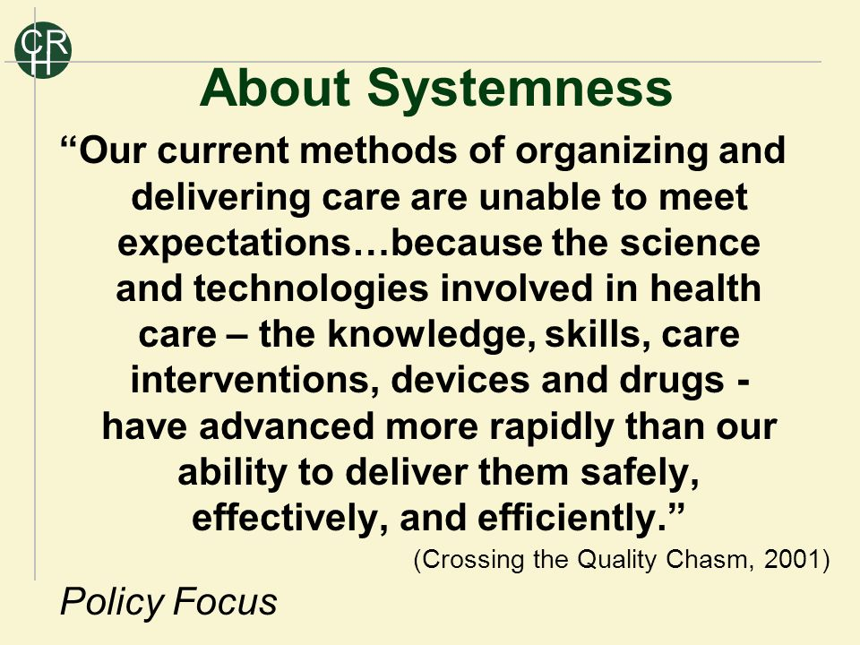 R C H Our current methods of organizing and delivering care are unable to meet expectations…because the science and technologies involved in health care – the knowledge, skills, care interventions, devices and drugs - have advanced more rapidly than our ability to deliver them safely, effectively, and efficiently.