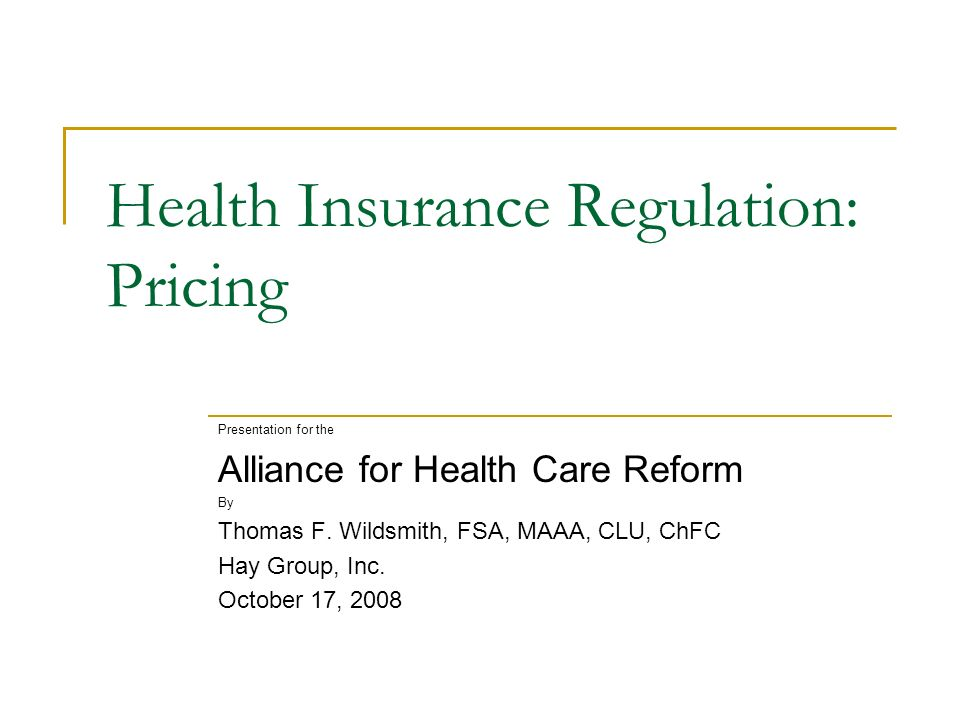Health Insurance Regulation: Pricing Presentation for the Alliance for Health Care Reform By Thomas F.