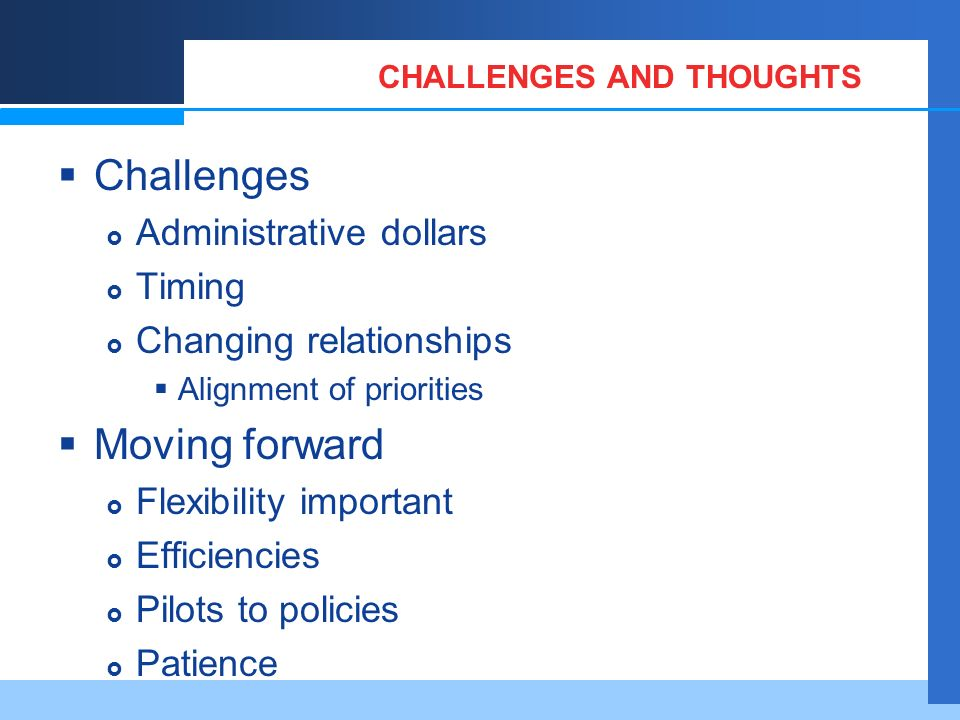 CHALLENGES AND THOUGHTS Challenges Administrative dollars Timing Changing relationships Alignment of priorities Moving forward Flexibility important Efficiencies Pilots to policies Patience