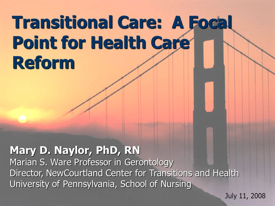 Transitional Care: A Focal Point for Health Care Reform Mary D. Naylor, PhD, RN Marian S. Ware Professor in Gerontology Director, NewCourtland Center