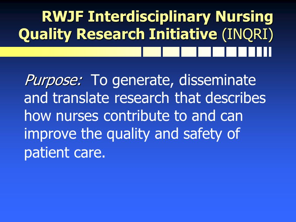 RWJF Interdisciplinary Nursing Quality Research Initiative (INQRI) Purpose: Purpose: To generate, disseminate and translate research that describes ho