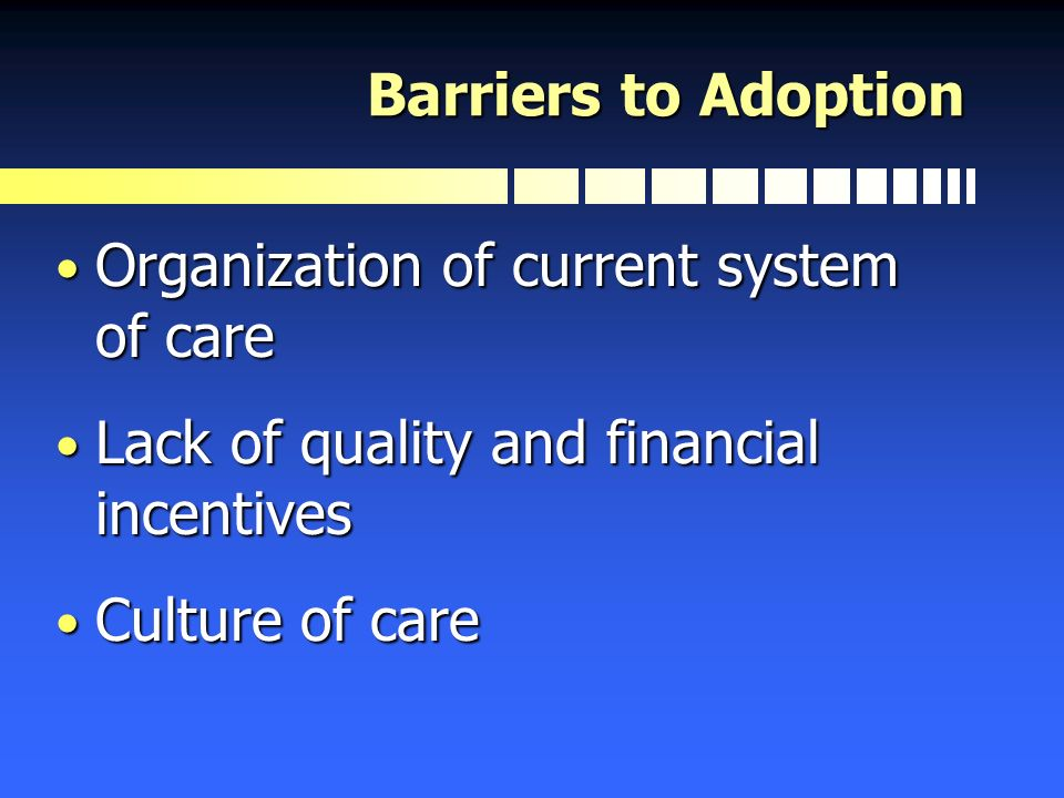 Barriers to Adoption Organization of current system of care Organization of current system of care Lack of quality and financial incentives Lack of qu