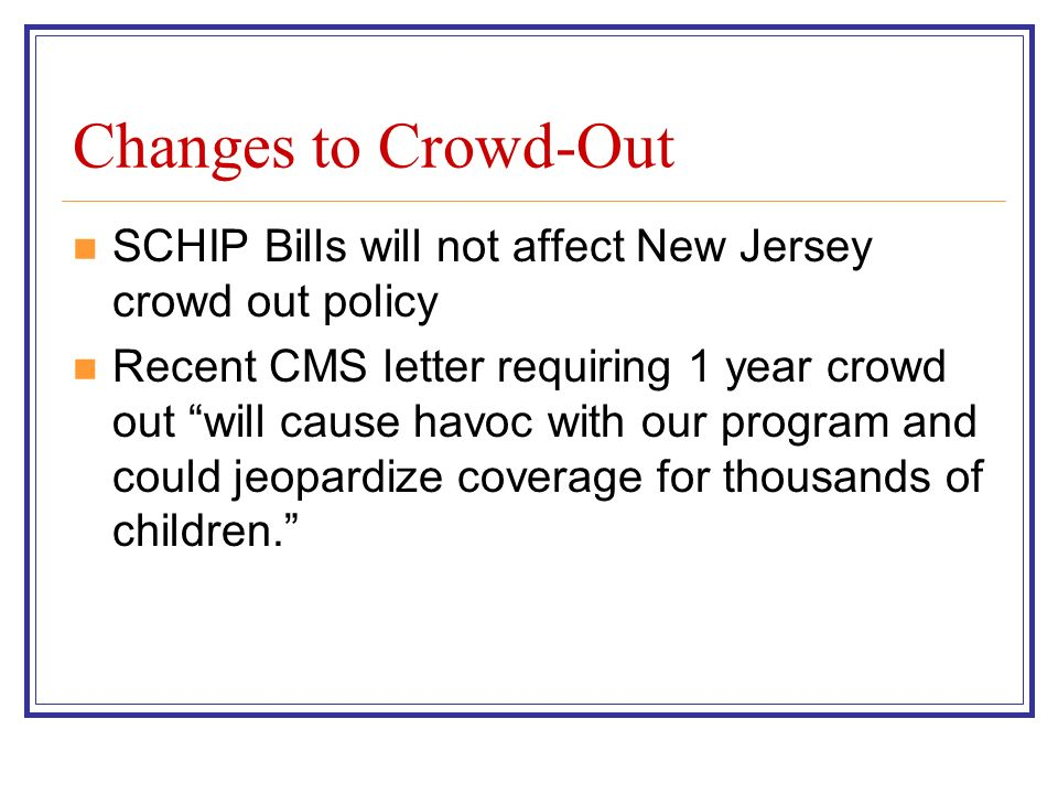Changes to Crowd-Out SCHIP Bills will not affect New Jersey crowd out policy Recent CMS letter requiring 1 year crowd out will cause havoc with our program and could jeopardize coverage for thousands of children.