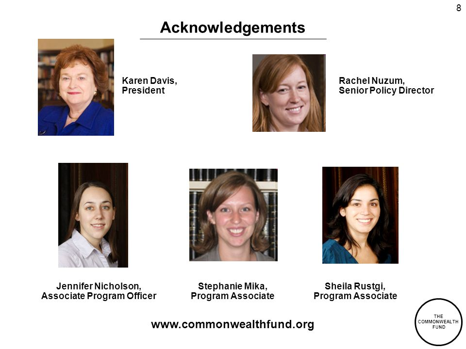 THE COMMONWEALTH FUND 8 Acknowledgements Jennifer Nicholson, Associate Program Officer Sheila Rustgi, Program Associate Karen Davis, President Rachel Nuzum, Senior Policy Director   Stephanie Mika, Program Associate