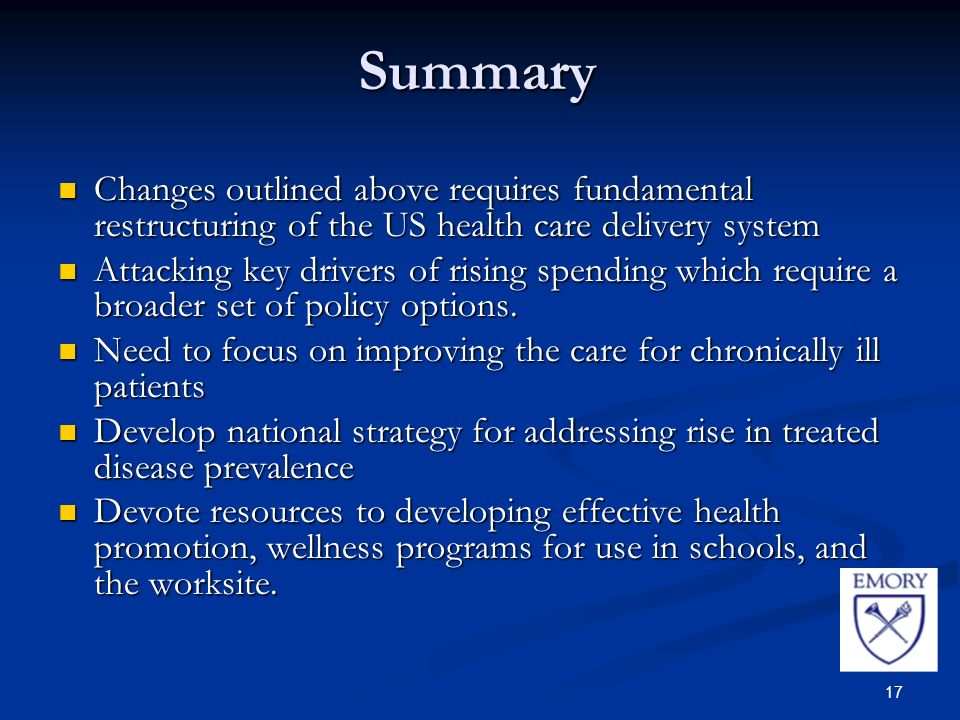 17 Summary Changes outlined above requires fundamental restructuring of the US health care delivery system Changes outlined above requires fundamental restructuring of the US health care delivery system Attacking key drivers of rising spending which require a broader set of policy options.