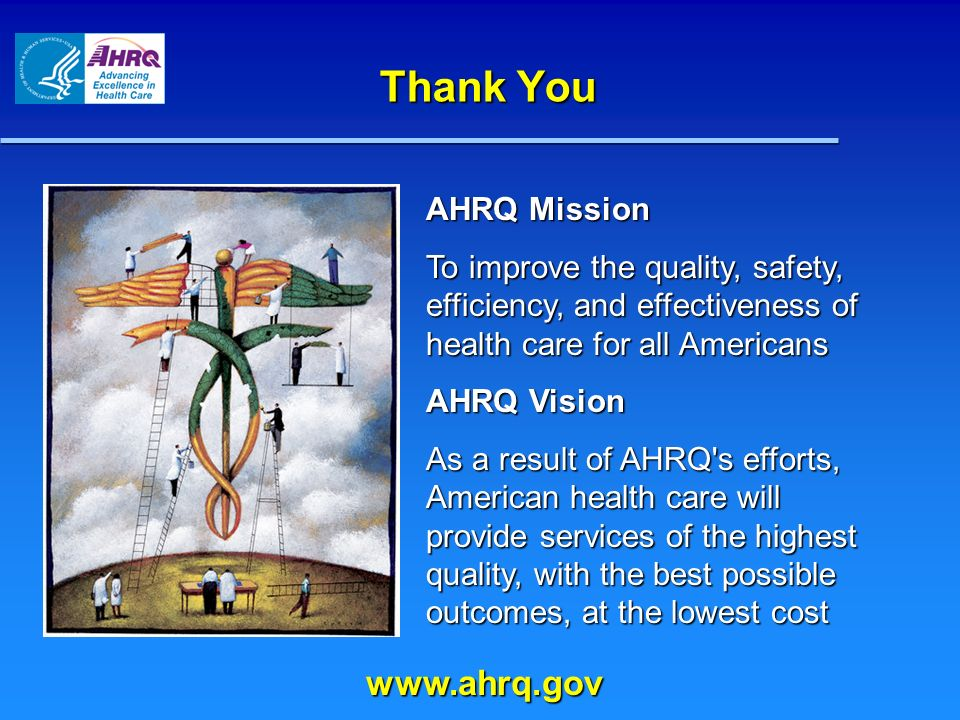 Thank You AHRQ Mission To improve the quality, safety, efficiency, and effectiveness of health care for all Americans AHRQ Vision As a result of AHRQ s efforts, American health care will provide services of the highest quality, with the best possible outcomes, at the lowest cost