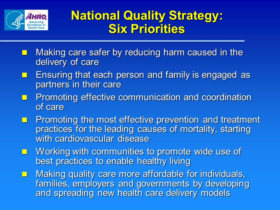 National Quality Strategy: Six Priorities Making care safer by reducing harm caused in the delivery of care Making care safer by reducing harm caused in the delivery of care Ensuring that each person and family is engaged as partners in their care Ensuring that each person and family is engaged as partners in their care Promoting effective communication and coordination of care Promoting effective communication and coordination of care Promoting the most effective prevention and treatment practices for the leading causes of mortality, starting with cardiovascular disease Promoting the most effective prevention and treatment practices for the leading causes of mortality, starting with cardiovascular disease Working with communities to promote wide use of best practices to enable healthy living Working with communities to promote wide use of best practices to enable healthy living Making quality care more affordable for individuals, families, employers and governments by developing and spreading new health care delivery models Making quality care more affordable for individuals, families, employers and governments by developing and spreading new health care delivery models