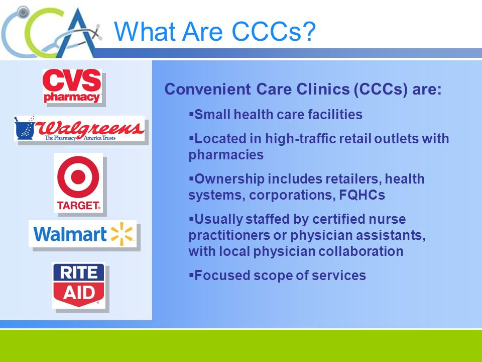 Convenient Care Clinics (CCCs) are: Small health care facilities Located in high-traffic retail outlets with pharmacies Ownership includes retailers, health systems, corporations, FQHCs Usually staffed by certified nurse practitioners or physician assistants, with local physician collaboration Focused scope of services What Are CCCs