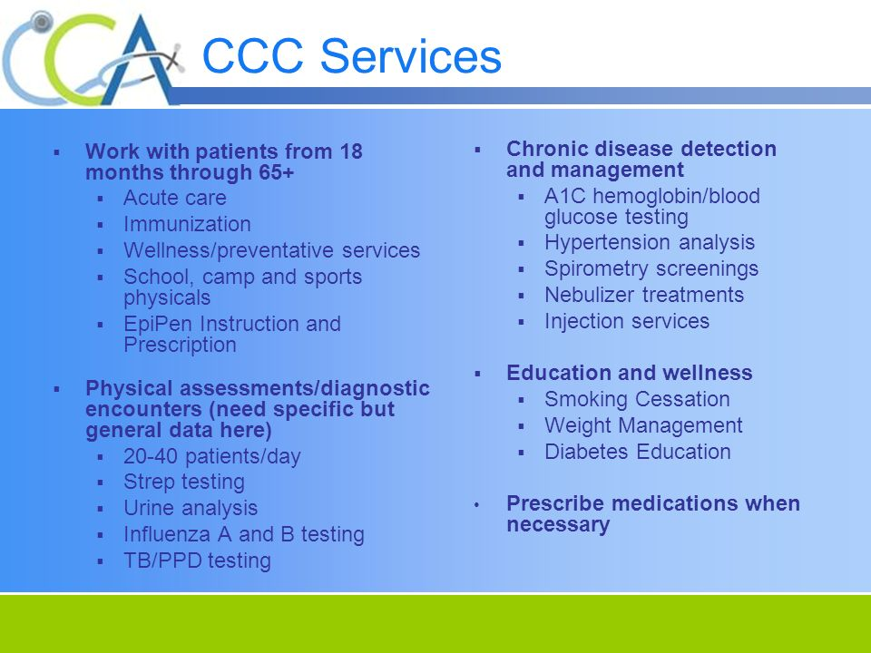 CCC Services Work with patients from 18 months through 65+ Acute care Immunization Wellness/preventative services School, camp and sports physicals EpiPen Instruction and Prescription Physical assessments/diagnostic encounters (need specific but general data here) patients/day Strep testing Urine analysis Influenza A and B testing TB/PPD testing Chronic disease detection and management A1C hemoglobin/blood glucose testing Hypertension analysis Spirometry screenings Nebulizer treatments Injection services Education and wellness Smoking Cessation Weight Management Diabetes Education Prescribe medications when necessary