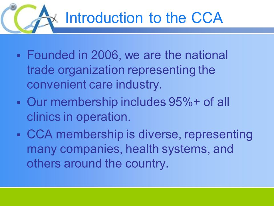 Introduction to the CCA Founded in 2006, we are the national trade organization representing the convenient care industry. Our membership includes 95%
