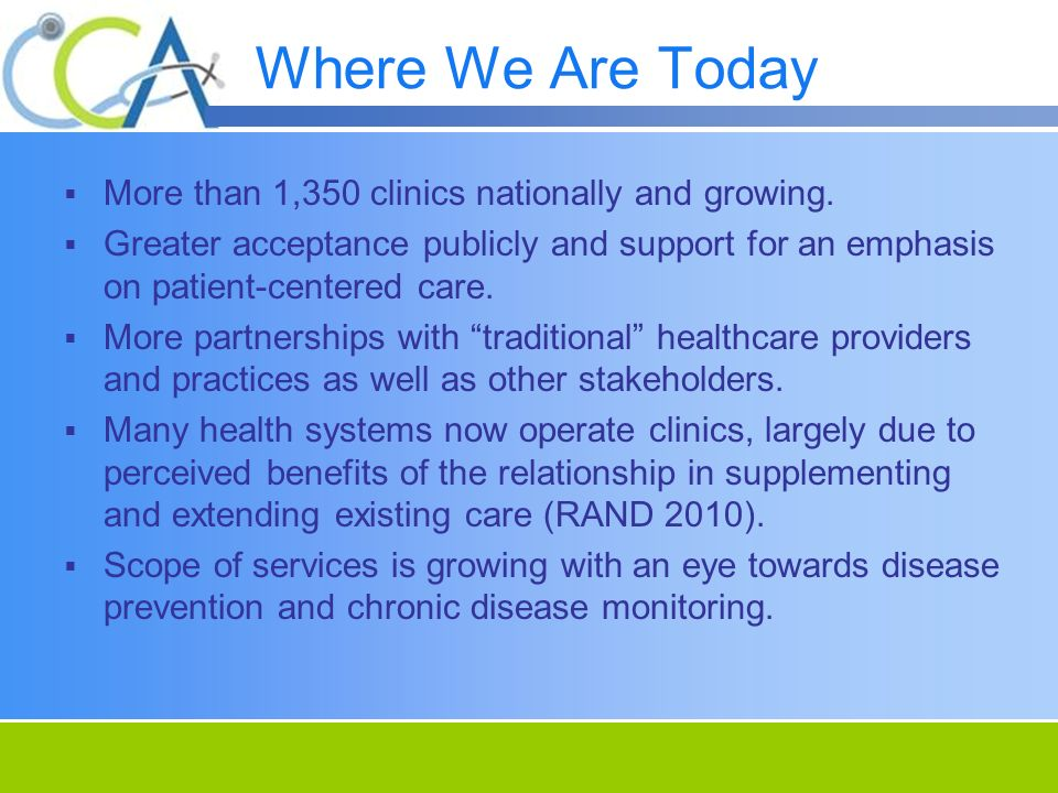 Where We Are Today More than 1,350 clinics nationally and growing. Greater acceptance publicly and support for an emphasis on patient-centered care. M