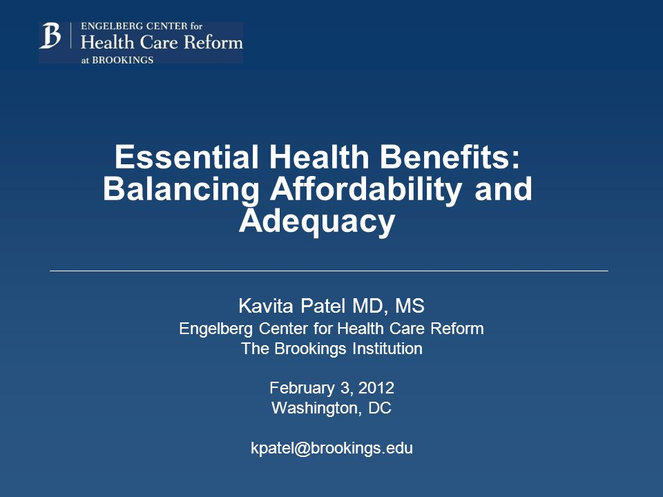 Essential Health Benefits: Balancing Affordability and Adequacy Kavita Patel MD, MS Engelberg Center for Health Care Reform The Brookings Institution February 3, 2012 Washington, DC kpatel@brookings.edu