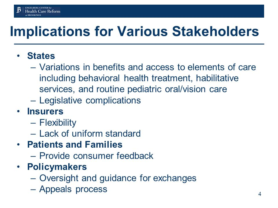 4 Implications for Various Stakeholders States –Variations in benefits and access to elements of care including behavioral health treatment, habilitative services, and routine pediatric oral/vision care –Legislative complications Insurers –Flexibility –Lack of uniform standard Patients and Families –Provide consumer feedback Policymakers –Oversight and guidance for exchanges –Appeals process