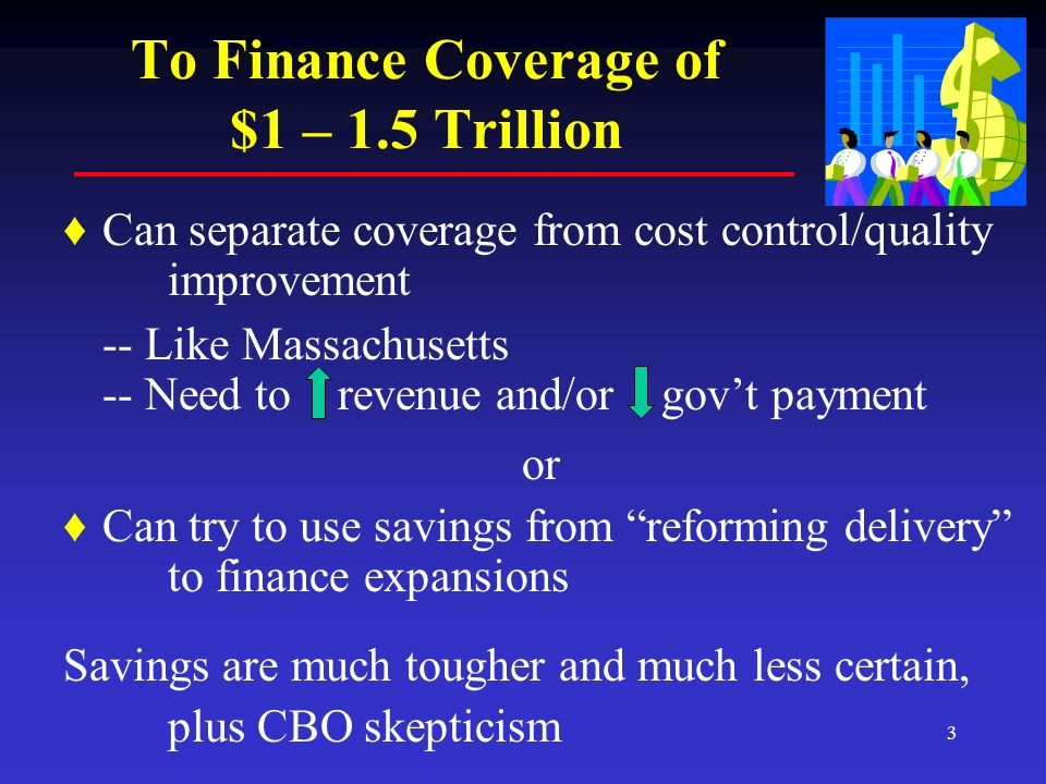 3 To Finance Coverage of $1 – 1.5 Trillion Can separate coverage from cost control/quality improvement -- Like Massachusetts -- Need to revenue and/or govt payment or Can try to use savings from reforming delivery to finance expansions Savings are much tougher and much less certain, plus CBO skepticism