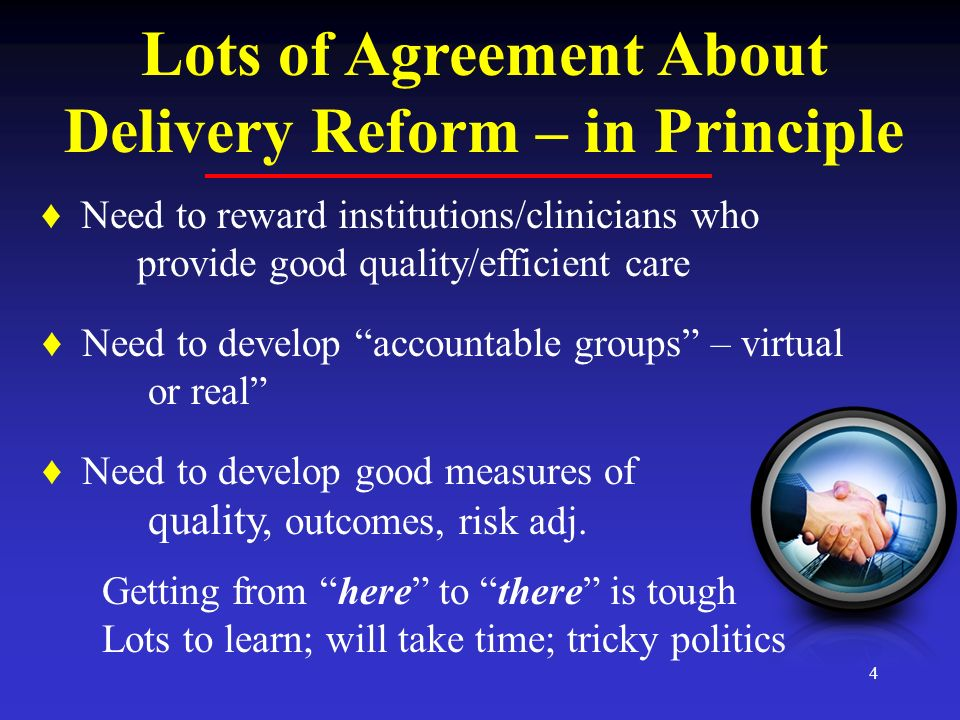 4 Lots of Agreement About Delivery Reform – in Principle Need to reward institutions/clinicians who provide good quality/efficient care Need to develop accountable groups – virtual or real Need to develop good measures of quality, outcomes, risk adj.