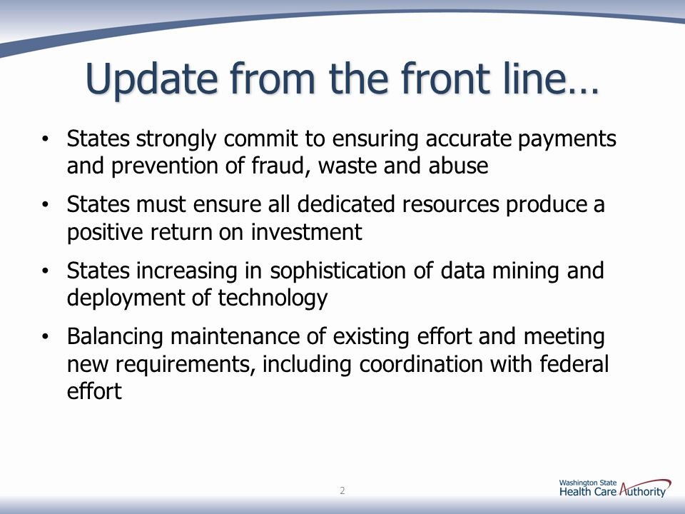 Update from the front line… States strongly commit to ensuring accurate payments and prevention of fraud, waste and abuse States must ensure all dedicated resources produce a positive return on investment States increasing in sophistication of data mining and deployment of technology Balancing maintenance of existing effort and meeting new requirements, including coordination with federal effort 2