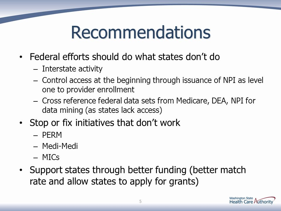 Recommendations Federal efforts should do what states dont do – Interstate activity – Control access at the beginning through issuance of NPI as level one to provider enrollment – Cross reference federal data sets from Medicare, DEA, NPI for data mining (as states lack access) Stop or fix initiatives that dont work – PERM – Medi-Medi – MICs Support states through better funding (better match rate and allow states to apply for grants) 5