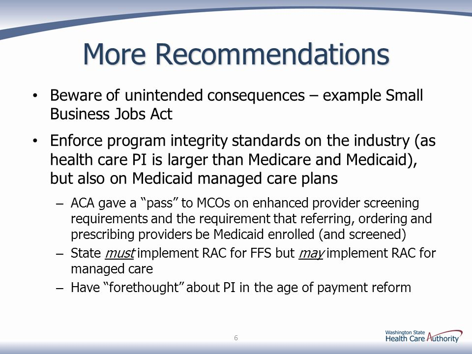 More Recommendations Beware of unintended consequences – example Small Business Jobs Act Enforce program integrity standards on the industry (as health care PI is larger than Medicare and Medicaid), but also on Medicaid managed care plans – ACA gave a pass to MCOs on enhanced provider screening requirements and the requirement that referring, ordering and prescribing providers be Medicaid enrolled (and screened) – State must implement RAC for FFS but may implement RAC for managed care – Have forethought about PI in the age of payment reform 6